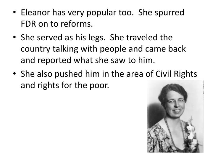 Eleanor has very popular too.  She spurred FDR on to reforms.