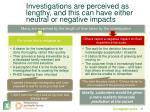 investigations are perceived as lengthy and this can have either neutral or negative impacts