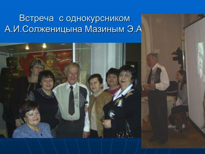 Встреча  с однокурсником  А.И.Солженицына Мазиным Э.А.