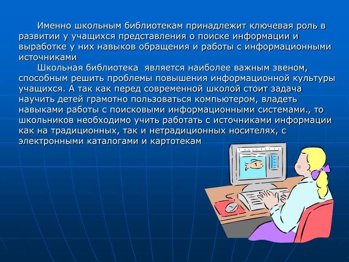 Именно школьным библиотекам принадлежит ключевая роль в развитии у учащихся представления о поиске информации и выработке у них навыков обращения и работы с информационными источниками