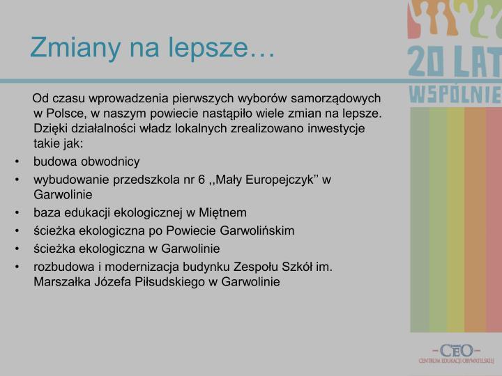 Od czasu wprowadzenia pierwszych wyborów samorządowych w Polsce, w naszym powiecie nastąpiło wiele zmian na lepsze. Dzięki działalności władz lokalnych zrealizowano inwestycje takie jak: