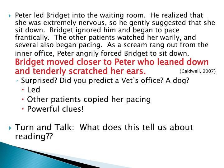 Peter led Bridget into the waiting room.  He realized that she was extremely nervous, so he gently suggested that she sit down.  Bridget ignored him and began to pace frantically.  The other patients watched her warily, and several also began pacing.  As a scream rang out from the inner office, Peter angrily forced Bridget to sit down.