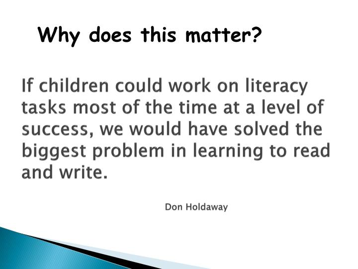 If children could work on literacy tasks most of the time at a level of success, we would have solved the biggest problem in learning to read and write.