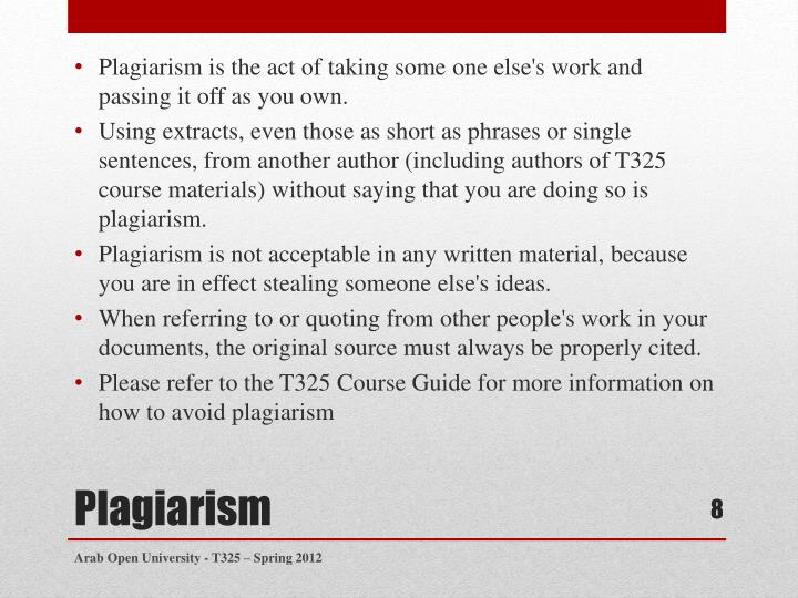 Plagiarism is the act of taking some one else's work and passing it off as you own.