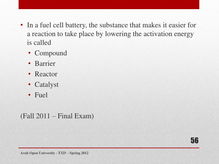 In a fuel cell battery, the substance that makes it easier for a reaction to take place by lowering the activation energy is called