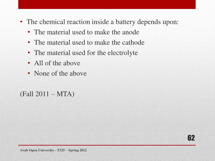 The chemical reaction inside a battery depends upon: