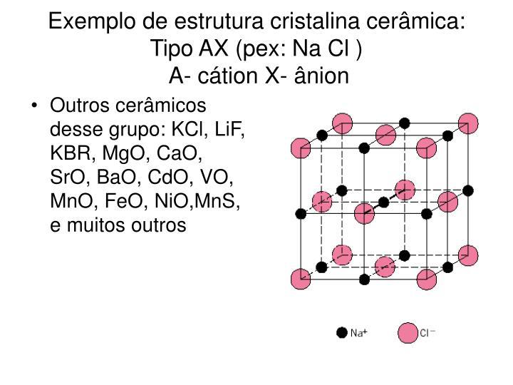 Outros cerâmicos desse grupo: KCl, LiF, KBR, MgO, CaO, SrO, BaO, CdO, VO, MnO, FeO, NiO,MnS, e muitos outros