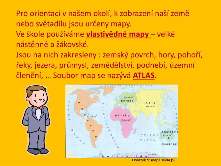 Pro orientaci v našem okolí, k zobrazení naší země nebo světadílu jsou určeny mapy.