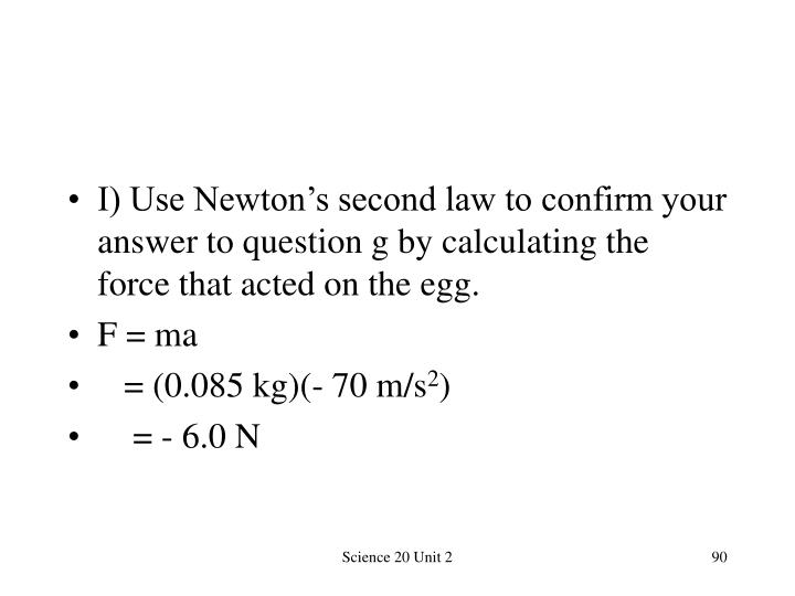 I) Use Newton's second law to confirm your answer to question g by calculating the force that acted on the egg.