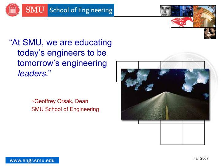 """At SMU, we are educating today's engineers to be tomorrow's engineering"