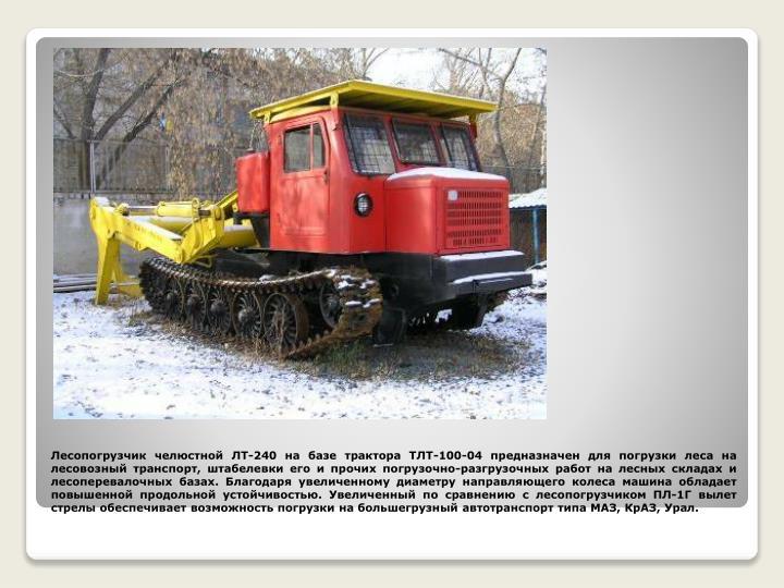 Лесопогрузчик челюстной ЛТ-240 на базе трактора ТЛТ-100-04 предназначен для погрузки леса на лесовозный транспорт, штабелевки его и прочих погрузочно-разгрузочных работ на лесных складах и лесоперевалочных базах. Благодаря увеличенному диаметру направляющего колеса машина обладает повышенной продольной устойчивостью. Увеличенный по сравнению с лесопогрузчиком ПЛ-1Г вылет стрелы обеспечивает возможность погрузки на большегрузный автотранспорт типа МАЗ, КрАЗ, Урал.