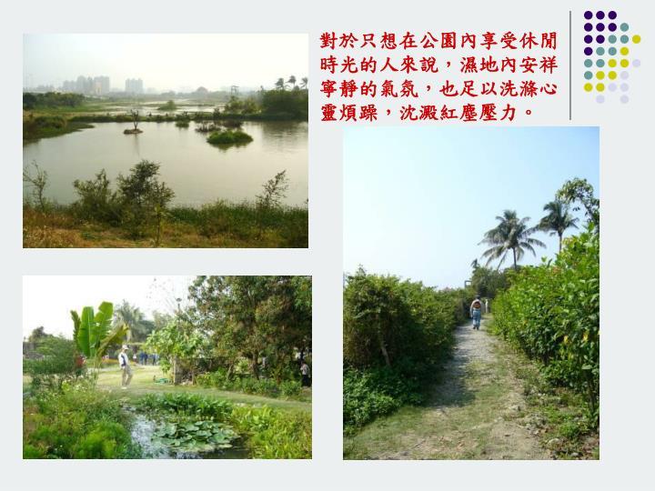 對於只想在公園內享受休閒時光的人來說,濕地內安祥寧靜的氣氛,也足以洗滌心靈煩躁,沈澱紅塵壓力。