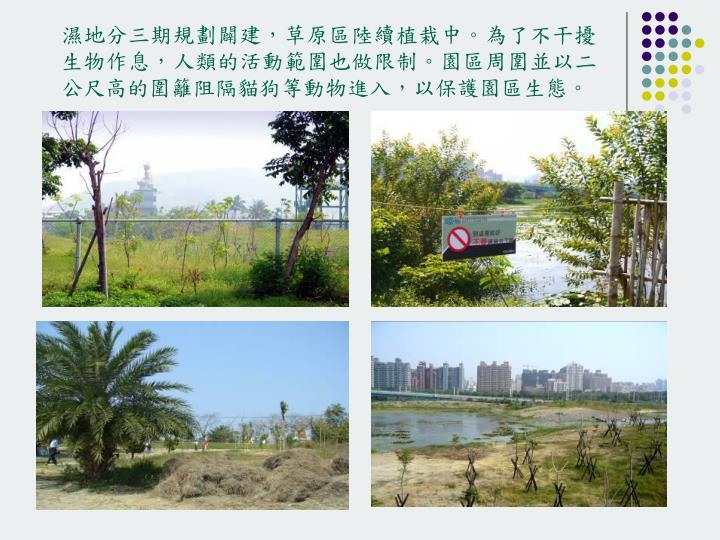濕地分三期規劃闢建,草原區陸續植栽中。為了不干擾生物作息,人類的活動範圍也做限制。園區周圍並以二公尺高的圍籬阻隔貓狗等動物進入,以保護園區生態。