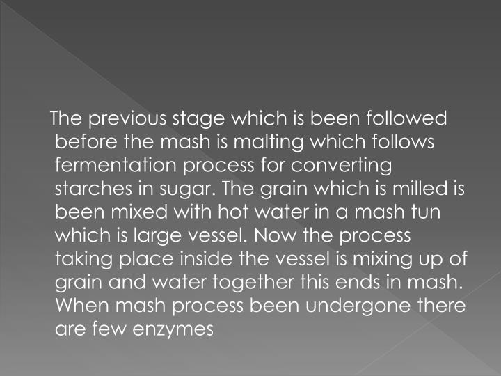 The previous stage which is been followed before the mash is malting which follows fermentation process for converting starches in sugar. The grain which is milled is been mixed with hot water in a mash