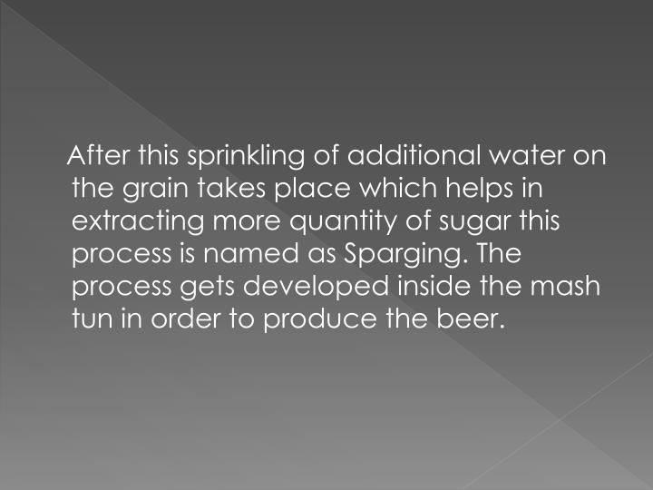 After this sprinkling of additional water on the grain takes place which helps in extracting more quantity of sugar this process is named as