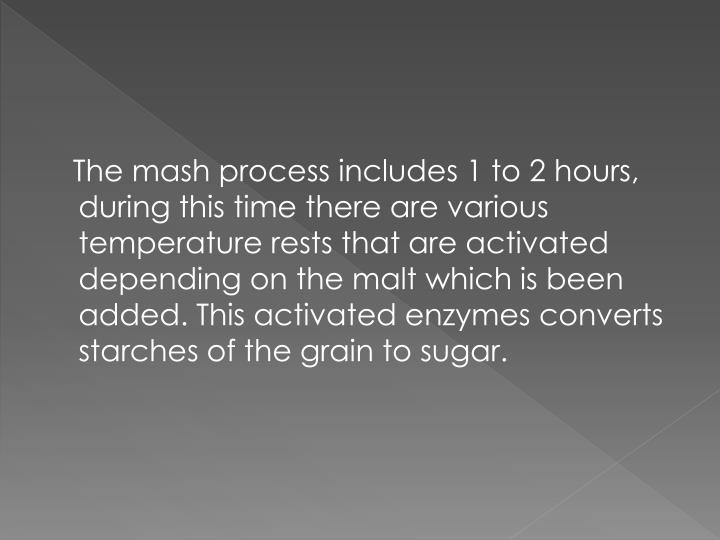 The mash process includes 1 to 2 hours, during this time there are various temperature rests that are activated depending on the malt which is been added. This activated enzymes converts starches of the grain to sugar.