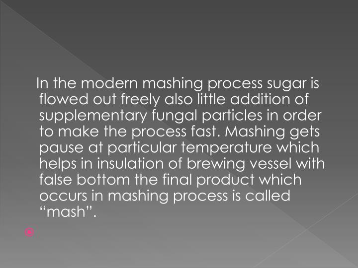 "In the modern mashing process sugar is flowed out freely also little addition of supplementary fungal particles in order to make the process fast. Mashing gets pause at particular temperature which helps in insulation of brewing vessel with false bottom the final product which occurs in mashing process is called ""mash""."