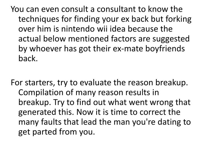You can even consult a consultant to know the techniques for finding your ex back but forking over h...