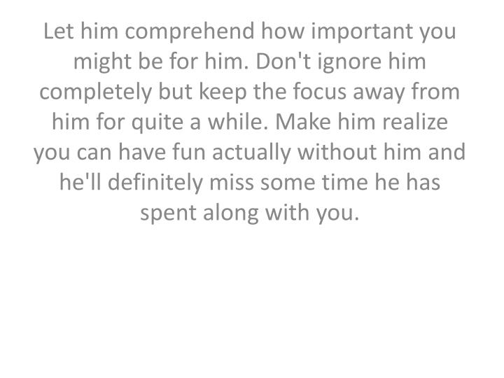Let him comprehend how important you might be for him. Don't ignore him completely but keep the focus away from him for quite a while. Make him realize you can have fun actually without him and he'll definitely miss some time he has spent along with you.