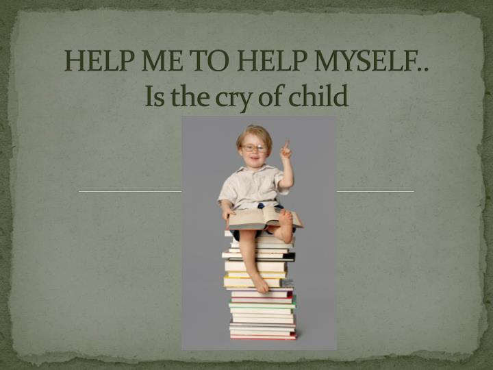 HELP ME TO HELP MYSELF..