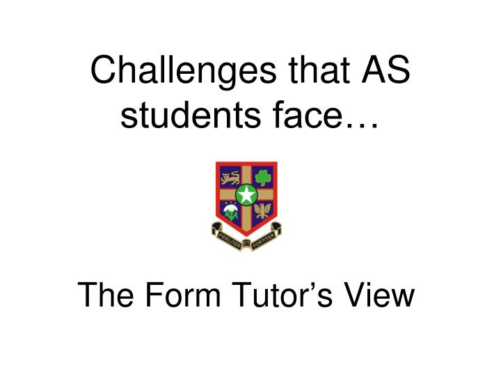 Challenges that AS students face…