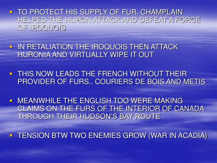 TO PROTECT HIS SUPPLY OF FUR, CHAMPLAIN HELPED THE HURON ATTACK AND DEFEAT A FORCE OF IROQUOIS