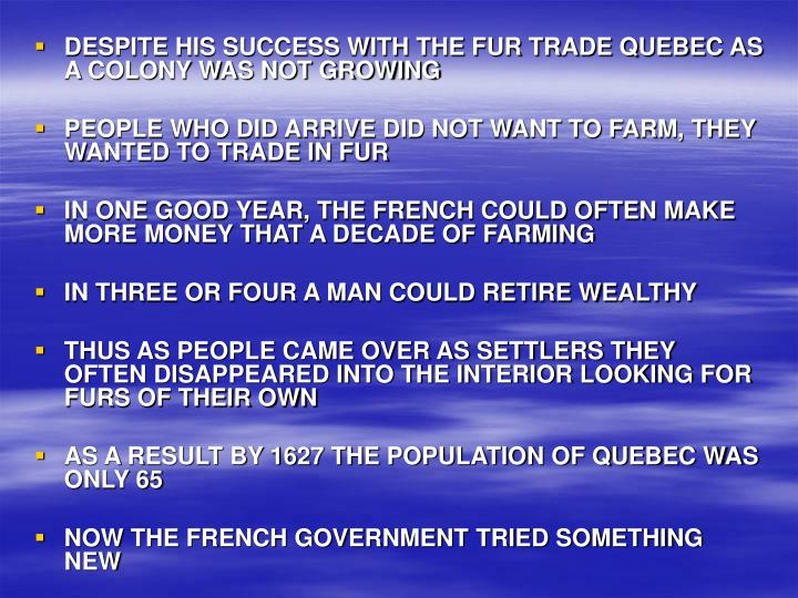 DESPITE HIS SUCCESS WITH THE FUR TRADE QUEBEC AS A COLONY WAS NOT GROWING