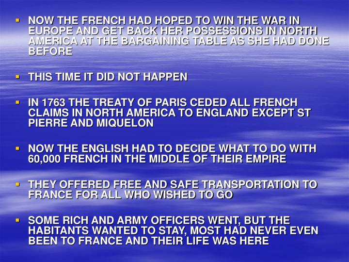 NOW THE FRENCH HAD HOPED TO WIN THE WAR IN EUROPE AND GET BACK HER POSSESSIONS IN NORTH AMERICA AT THE BARGAINING TABLE AS SHE HAD DONE BEFORE