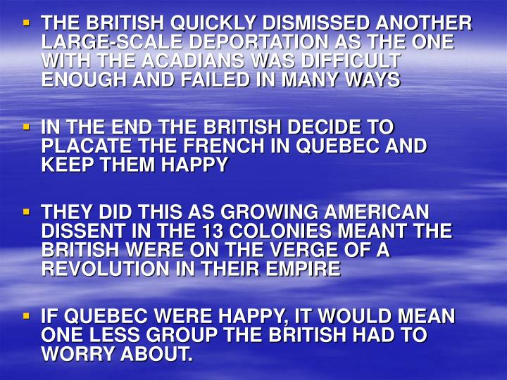 THE BRITISH QUICKLY DISMISSED ANOTHER LARGE-SCALE DEPORTATION AS THE ONE WITH THE ACADIANS WAS DIFFICULT ENOUGH AND FAILED IN MANY WAYS