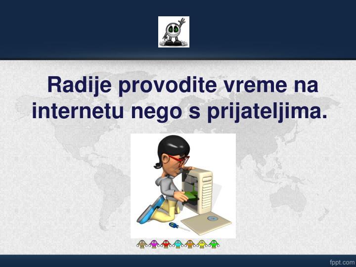 Radije provodite vreme na internetu nego s prijateljima.