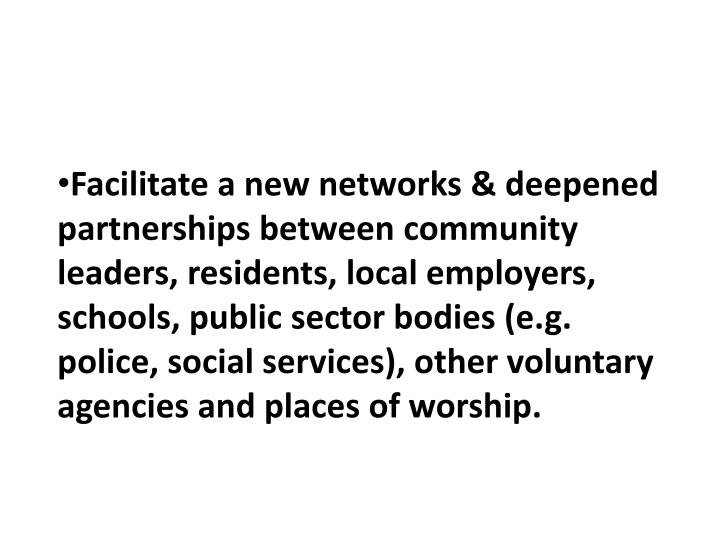 Facilitate a new networks & deepened  partnerships between community leaders, residents, local employers, schools, public sector bodies (e.g. police, social services), other voluntary agencies and places of worship.