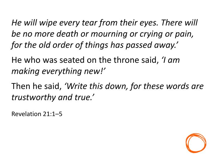 He will wipe every tear from their eyes. There will be no more death or mourning or crying or pain, for the old order of things has passed away.'