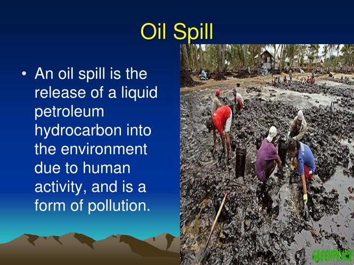 oil spill should not be cleaned up in a marine environment Prevent and respond to spills, clean up contaminated environments, wisely  dredge  oil seeps are generally old, sometimes ancient, so the marine plants  and  in the input of oil to environments and ecosystems that have not  experienced  in some spills, oil does not last much beyond weeks to months.