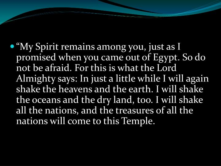 """""""My Spirit remains among you, just as I promised when you came out of Egypt. So do not be afraid. For this is what the Lord Almighty says: In just a little while I will again shake the heavens and the earth. I will shake the oceans and the dry land, too. I will shake all the nations, and the treasures of all the nations will come to this Temple."""