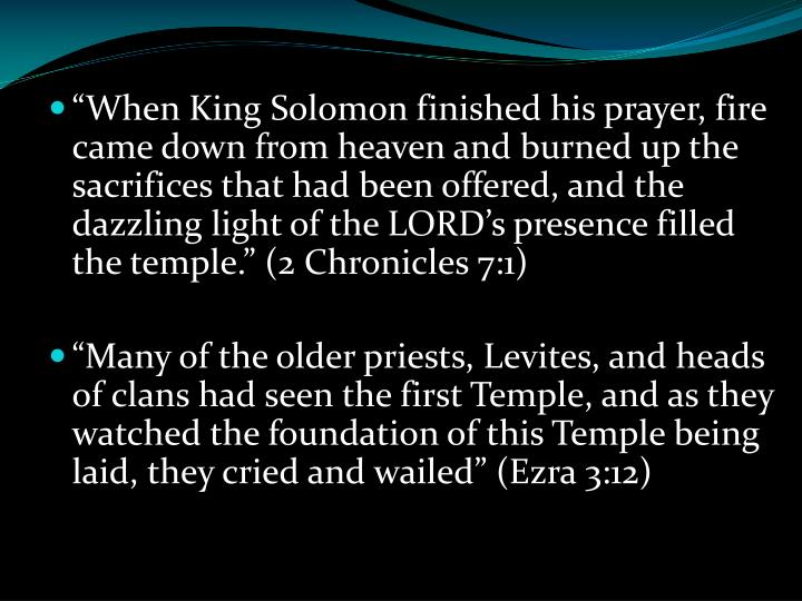 """""""When King Solomon finished his prayer, fire came down from heaven and burned up the sacrifices that had been offered, and the dazzling light of the LORD's presence filled the temple."""" (2 Chronicles 7:1)"""