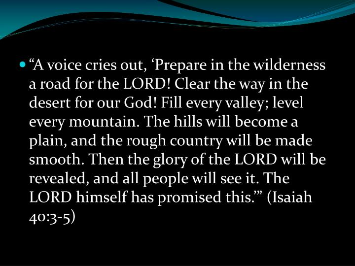 """""""A voice cries out, 'Prepare in the wilderness a road for the LORD! Clear the way in the desert for our God! Fill every valley; level every mountain. The hills will become a plain, and the rough country will be made smooth. Then the glory of the LORD will be revealed, and all people will see it. The LORD himself has promised this.'"""" (Isaiah 40:3-5)"""