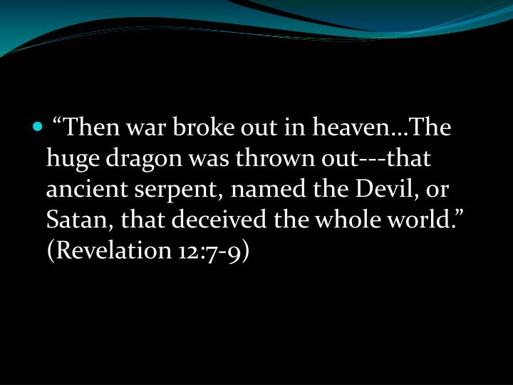 """""""Then war broke out in heaven…The huge dragon was thrown out---that ancient serpent, named the Devil, or Satan, that deceived the whole world."""" (Revelation 12:7-9)"""