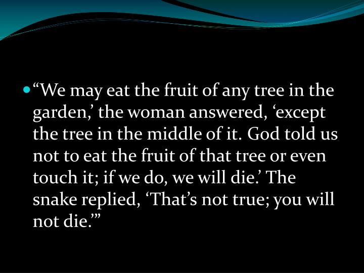 """""""We may eat the fruit of any tree in the garden,' the woman answered, 'except the tree in the middle of it. God told us not to eat the fruit of that tree or even touch it; if we do, we will die.' The snake replied, 'That's not true; you will not die.'"""""""