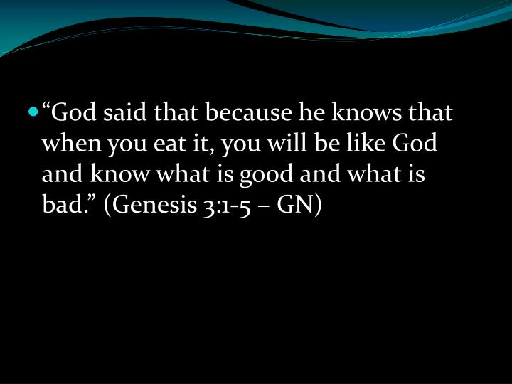 """""""God said that because he knows that when you eat it, you will be like God and know what is good and what is bad."""" (Genesis 3:1-5 – GN)"""