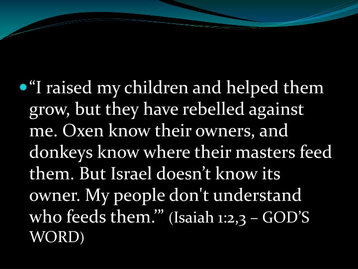 """""""I raised my children and helped them grow, but they have rebelled against me. Oxen know their owners, and donkeys know where their masters feed them. But Israel doesn't know its owner. My people don't understand who feeds them.'"""""""