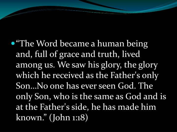 """""""The Word became a human being and, full of grace and truth, lived among us. We saw his glory, the glory which he received as the Father's only Son…No one has ever seen God. The only Son, who is the same as God and is at the Father's side, he has made him known."""" (John 1:18)"""