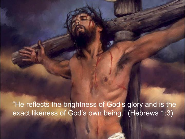 """""""He reflects the brightness of God's glory and is the"""