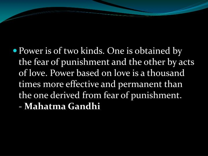 Power is of two kinds. One is obtained by the fear of punishment and the other by acts of love. Power based on love is a thousand times more effective and permanent than the one derived from fear of punishment.     -