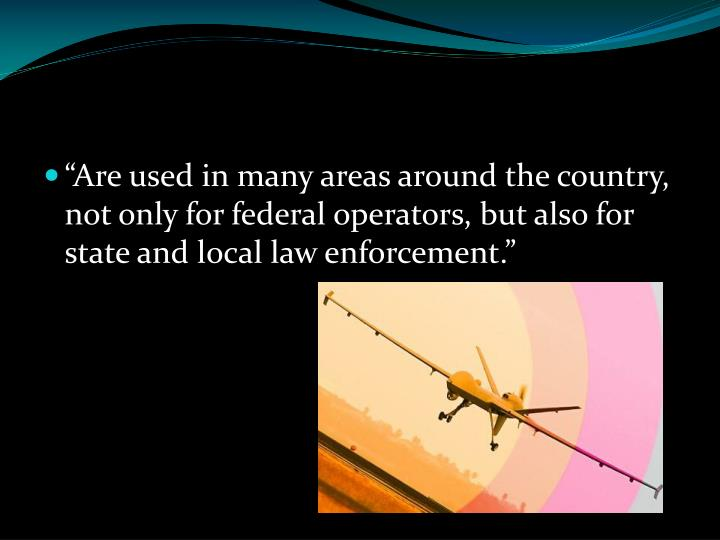 """""""Are used in many areas around the country, not only for federal operators, but also for state and local law enforcement."""""""