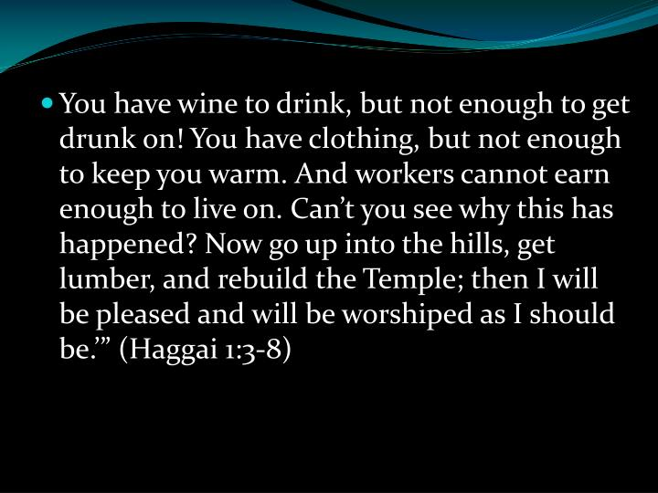 """You have wine to drink, but not enough to get drunk on! You have clothing, but not enough to keep you warm. And workers cannot earn enough to live on. Can't you see why this has happened? Now go up into the hills, get lumber, and rebuild the Temple; then I will be pleased and will be worshiped as I should be.'"""" (Haggai 1:3-8)"""