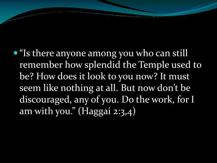 """""""Is there anyone among you who can still remember how splendid the Temple used to be? How does it look to you now? It must seem like nothing at all. But now don't be discouraged, any of you. Do the work, for I am with you."""" (Haggai 2:3,4)"""