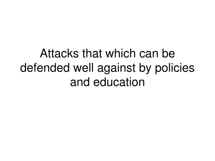 Attacks that which can be defended well against by policies and education