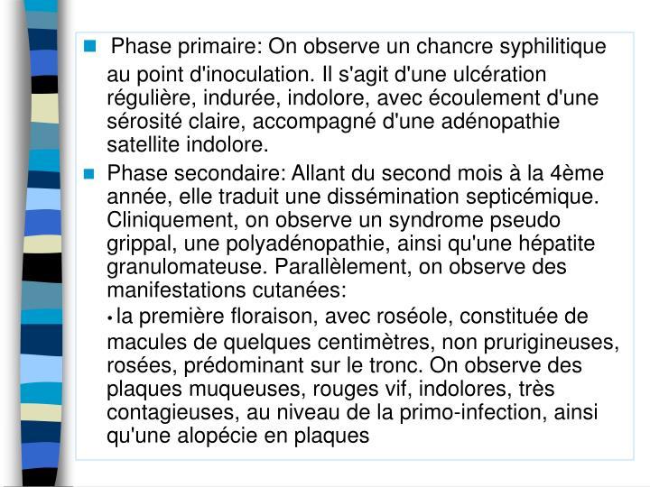 Phase primaire: On observe un chancre syphilitique au point d'inoculation. Il s'agit d'une ulcération régulière, indurée, indolore, avec écoulement d'une sérosité claire, accompagné d'une adénopathie satellite indolore.