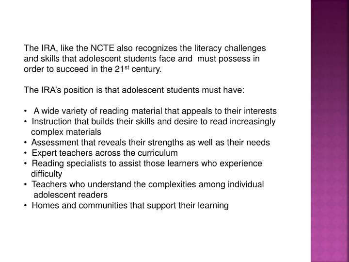 The IRA, like the NCTE also recognizes the literacy challenges and skills that adolescent students face and  must possess in order to succeed in the 21