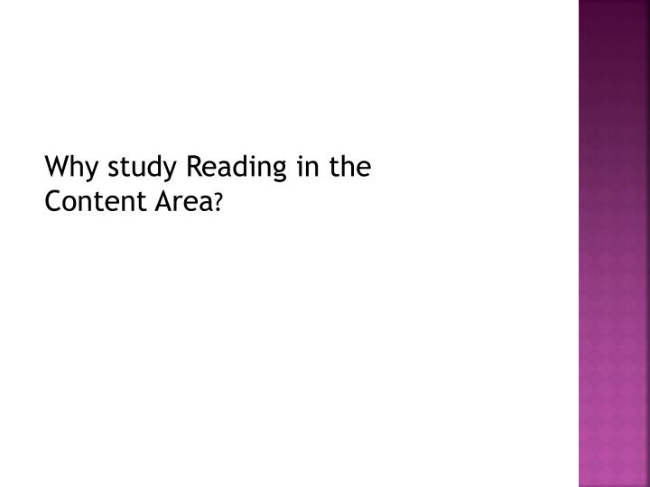 Why study Reading in the   Content Area